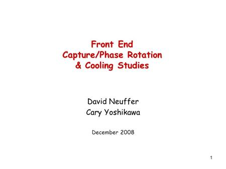 1 Front End Capture/Phase Rotation & Cooling Studies David Neuffer Cary Yoshikawa December 2008.