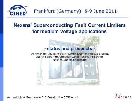 Frankfurt (Germany), 6-9 June 2011 Achim Hobl – Germany – RIF Session 1 – 0352 – p 1 Nexans' Superconducting Fault Current Limiters for medium voltage.