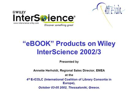 """eBOOK"" Products on Wiley InterScience 2002/3 Presented by Annette Herholdt, Regional Sales Director, EMEA at the 4 th E-ICOLC (International Coalition."