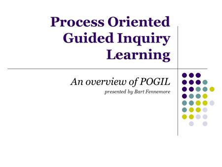Process Oriented Guided Inquiry Learning An overview of POGIL presented by Bart Fennemore.