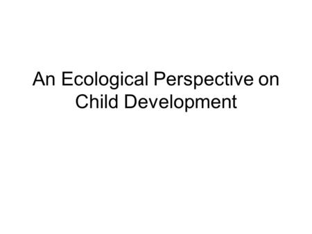 An Ecological Perspective on Child Development. Ecological approach What does it mean? Why is it important? How does it apply to practice?