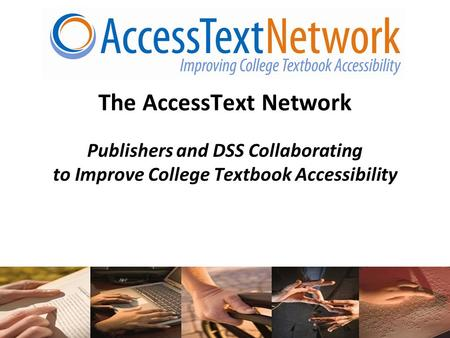 1 The AccessText Network Publishers and DSS Collaborating to Improve College Textbook Accessibility.