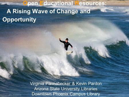 Open Educational Resources: A Rising Wave of Change and Opportunity Virginia Pannabecker & Kevin Pardon Arizona State University Libraries Downtown Phoenix.