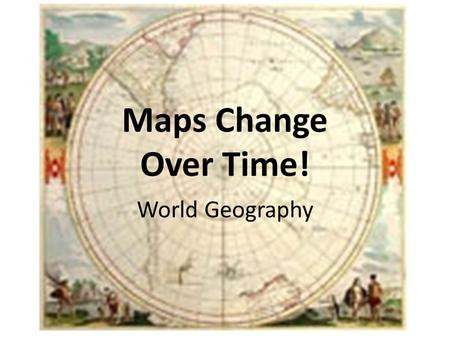Maps Change Over Time! World Geography. of the world has changed KNOWLEDGE.