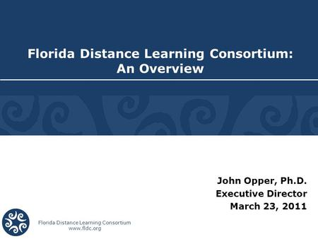 Florida Distance Learning Consortium www.fldc.org John Opper, Ph.D. Executive Director March 23, 2011 Florida Distance Learning Consortium: An Overview.
