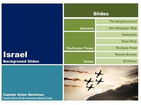 Israel Background Slides Captain Eytan Buchman Head of the North American Media Desk The Neighborhood Geo-Strategic Map Overview Hezbollah Gaza Strip The.