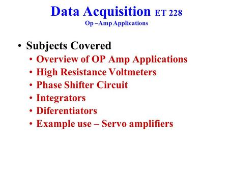 Data Acquisition ET 228 Op –Amp Applications Subjects Covered Overview of OP Amp Applications High Resistance Voltmeters Phase Shifter Circuit Integrators.