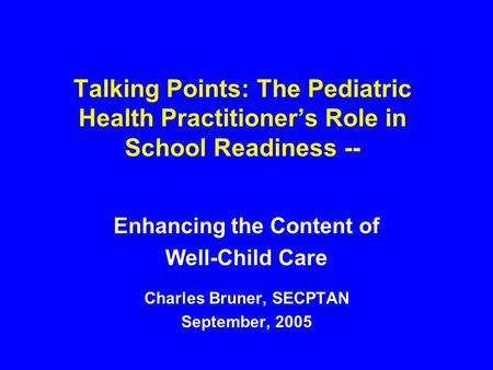 Talking Points: The Pediatric Health Practitioner's Role in School Readiness -- Enhancing the Content of Well-Child Care Charles Bruner, SECPTAN September,