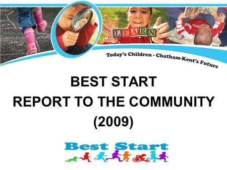 BEST START REPORT TO THE COMMUNITY (2009). The Best Start Initiative Local government, business, service agencies, school boards, parents and agencies.