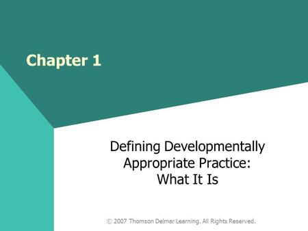 © 2007 Thomson Delmar Learning. All Rights Reserved. Chapter 1 Defining Developmentally Appropriate Practice: What It Is.