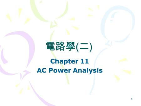 1 Chapter 11 AC Power Analysis 電路學 ( 二 ). 2 AC Power Analysis Chapter 11 11.1Instantaneous and Average Power 11.2Maximum Average Power Transfer 11.3Effective.
