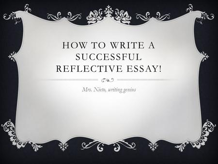 HOW TO WRITE A SUCCESSFUL REFLECTIVE ESSAY! Mrs. Nieto, writing genius.
