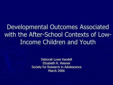 Developmental Outcomes Associated with the After-School Contexts of Low- Income Children and Youth Deborah Lowe Vandell Elizabeth R. Reisner Society for.