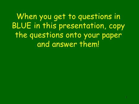 When you get to questions in BLUE in this presentation, copy the questions onto your paper and answer them! 1.