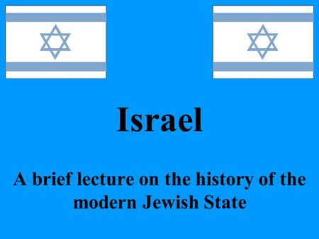 Israel A brief lecture on the history of the modern Jewish State.
