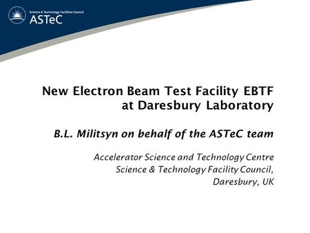New Electron Beam Test Facility EBTF at Daresbury Laboratory B.L. Militsyn on behalf of the ASTeC team Accelerator Science and Technology Centre Science.
