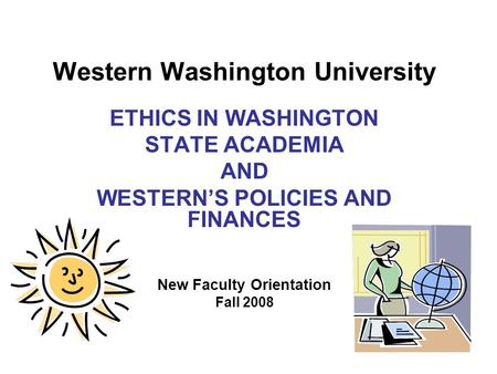 Western Washington University ETHICS IN WASHINGTON STATE ACADEMIA AND WESTERN'S POLICIES AND FINANCES New Faculty Orientation Fall 2008.