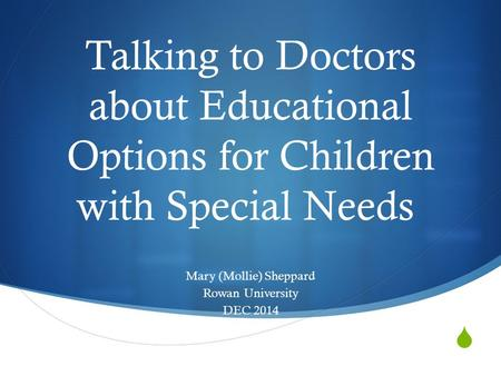  Talking to Doctors about Educational Options for Children with Special Needs Mary (Mollie) Sheppard Rowan University DEC 2014.