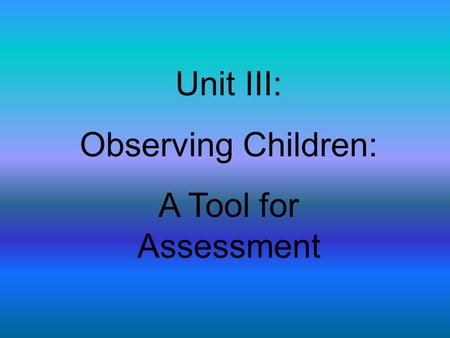 Unit III: Observing Children: A Tool for Assessment.