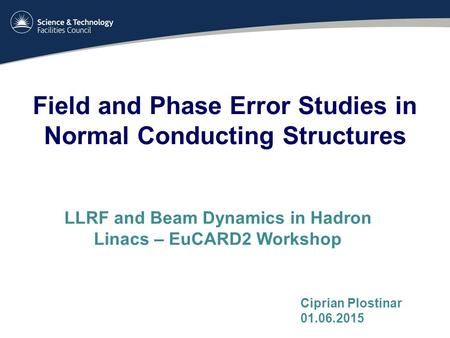 Field and Phase Error Studies in Normal Conducting Structures LLRF and Beam Dynamics in Hadron Linacs – EuCARD2 Workshop Ciprian Plostinar 01.06.2015.
