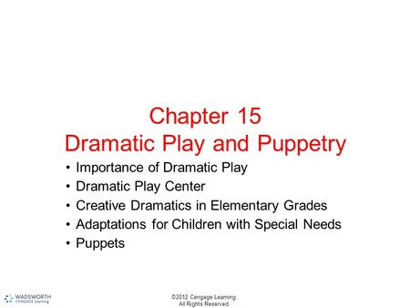 ©2012 Cengage Learning. All Rights Reserved. Chapter 15 Dramatic Play and Puppetry Importance of Dramatic Play Dramatic Play Center Creative Dramatics.