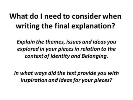 What do I need to consider when writing the final explanation? Explain the themes, issues and ideas you explored in your pieces in relation to the context.