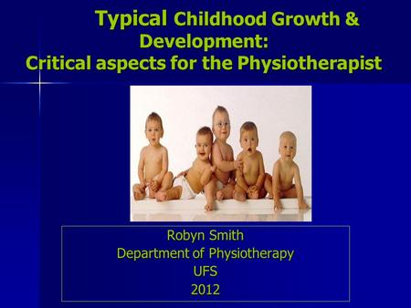 Typical Childhood Growth & Development: Critical aspects for the Physiotherapist Typical Childhood Growth & Development: Critical aspects for the Physiotherapist.