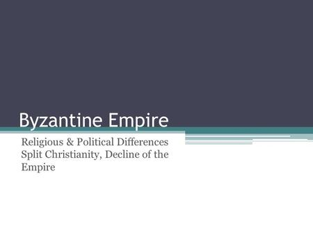 Byzantine Empire Religious & Political Differences Split Christianity, Decline of the Empire.