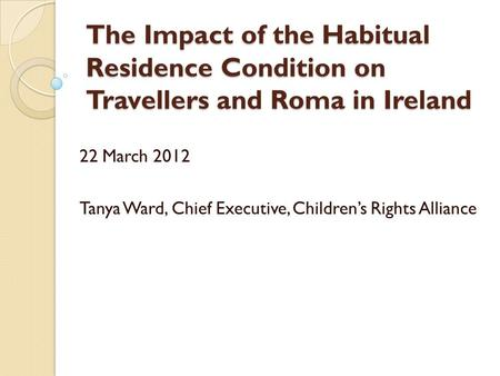 The Impact of the Habitual Residence Condition on Travellers and Roma in Ireland 22 March 2012 Tanya Ward, Chief Executive, Children's Rights Alliance.