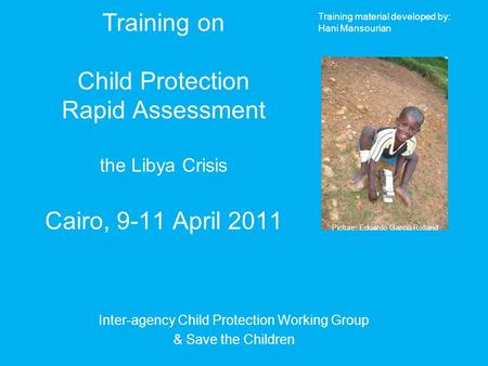 Training on Child Protection Rapid Assessment the Libya Crisis Cairo, 9-11 April 2011 Inter-agency Child Protection Working Group & Save the Children Picture: