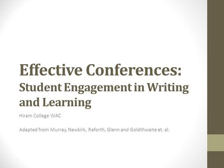 Effective Conferences: Student Engagement in Writing and Learning Hiram College WAC Adapted from Murray, Newkirk, Raforth, Glenn and Goldthwaite et. al.