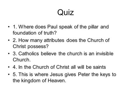 Quiz 1. Where does Paul speak of the pillar and foundation of truth? 2. How many attributes does the Church of Christ possess? 3. Catholics believe the.