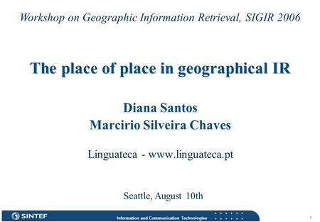 Information and Communication Technologies 1 The place of place in geographical IR Diana Santos Marcirio Silveira Chaves Linguateca - www.linguateca.pt.