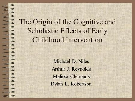 The Origin of the Cognitive and Scholastic Effects of Early Childhood Intervention Michael D. Niles Arthur J. Reynolds Melissa Clements Dylan L. Robertson.