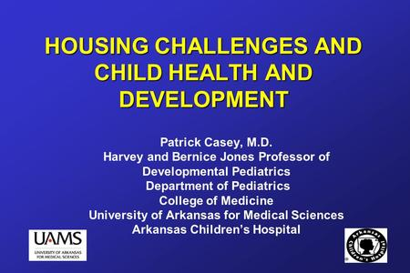 HOUSING CHALLENGES AND CHILD HEALTH AND DEVELOPMENT Patrick Casey, M.D. Harvey and Bernice Jones Professor of Developmental Pediatrics Department of Pediatrics.