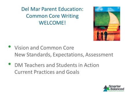 Del Mar Parent Education: Common Core Writing WELCOME! Vision and Common Core New Standards, Expectations, Assessment DM Teachers and Students in Action.