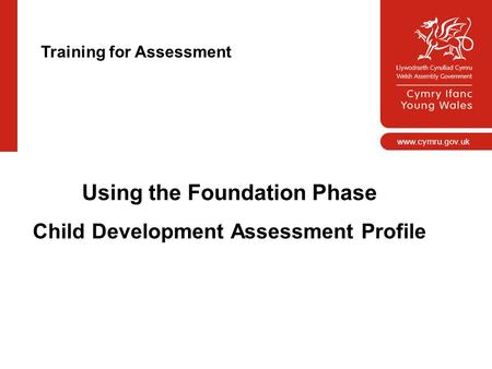 Www.cymru.gov.uk Using the Foundation Phase Child Development Assessment Profile Training for Assessment.