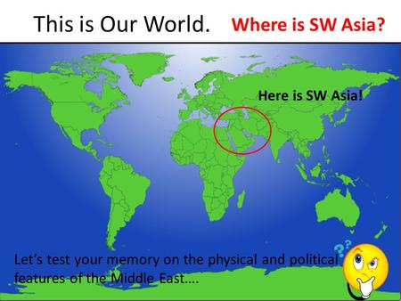 This is Our World. Where is SW Asia? Here is SW Asia!