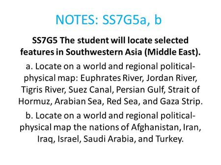 NOTES: SS7G5a, b SS7G5 The student will locate selected features in Southwestern Asia (Middle East). a. Locate on a world and regional political-physical.