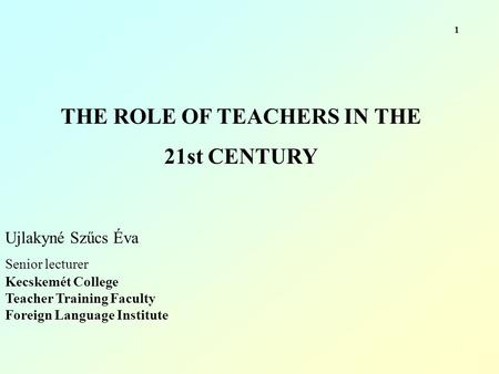 THE ROLE OF TEACHERS IN THE 21st CENTURY Ujlakyné Szűcs Éva Senior lecturer Kecskemét College Teacher Training Faculty Foreign Language Institute 1.