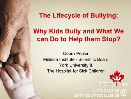 The Lifecycle of Bullying: Why Kids Bully and What We can Do to Help them Stop? Debra Pepler Melissa Institute - Scientific Board York University & The.