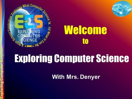 Welcome to Exploring Computer Science With Mrs. Denyer.