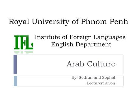 Royal University of Phnom Penh Institute of Foreign Languages English Department Arab Culture By: Sothun and Sophal Lecturer: Jivon.