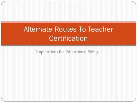 Implications for Educational Policy Alternate Routes To Teacher Certification.