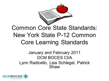 Common Core State Standards: New York State P-12 Common Core Learning Standards January and February 2011 OCM BOCES CI/A Lynn Radicello, Lisa Schlegel,