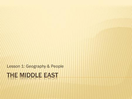 Lesson 1: Geography & People.  Identify importance of the region.  Describe diversity of Middle Eastern peoples.  Locate key nations, waterways, and.