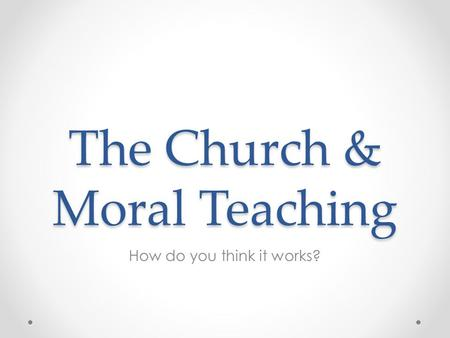 The Church & Moral Teaching How do you think it works?