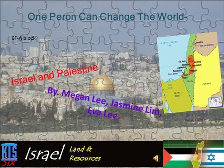 Israel and Palestine By. Megan Lee, Jasmine Lim, Eva Lee One Peron Can Change The World- 6F-A block.