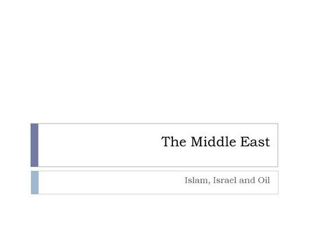 The Middle East Islam, Israel and Oil. Warm Up  Israel is the only Jewish country in a region of Muslim countries. How might this impact Israel's relationship.