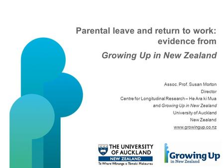 Parental leave and return to work: evidence from Growing Up in New Zealand Assoc. Prof. Susan Morton Director Centre for Longitudinal Research – He Ara.